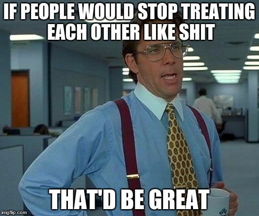 That Would Be Great Meme | IF PEOPLE WOULD STOP TREATING EACH OTHER LIKE SHIT THAT'D BE GREAT | image tagged in memes,that would be great | made w/ Imgflip meme maker