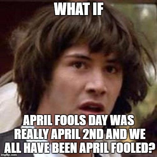 Conspiracy Keanu Meme | WHAT IF APRIL FOOLS DAY WAS REALLY APRIL 2ND AND WE ALL HAVE BEEN APRIL FOOLED? | image tagged in memes,conspiracy keanu | made w/ Imgflip meme maker