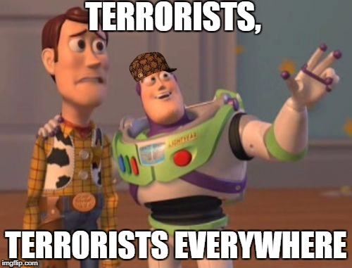 X, X Everywhere Meme | TERRORISTS, TERRORISTS EVERYWHERE | image tagged in memes,x,x everywhere,x x everywhere,scumbag | made w/ Imgflip meme maker