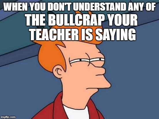 Futurama Fry Meme | WHEN YOU DON'T UNDERSTAND ANY OF THE BULLCRAP YOUR TEACHER IS SAYING | image tagged in memes,futurama fry | made w/ Imgflip meme maker