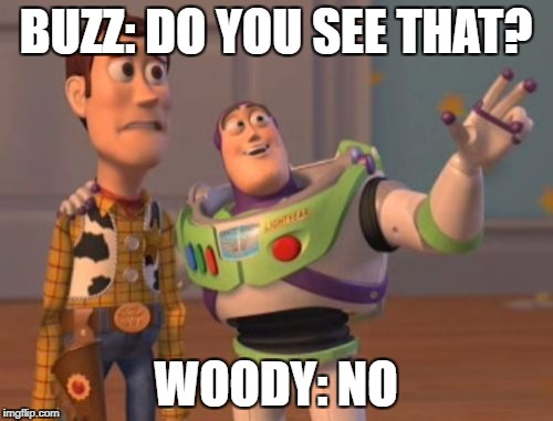 X, X Everywhere Meme | BUZZ: DO YOU SEE THAT? WOODY: NO | image tagged in memes,x,x everywhere,x x everywhere | made w/ Imgflip meme maker