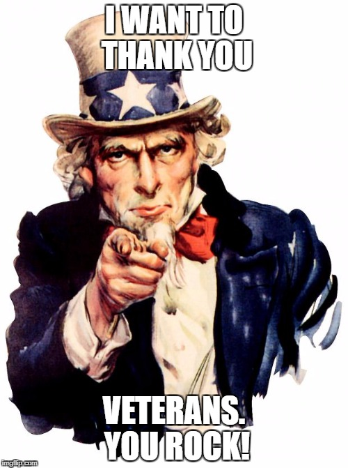 Uncle Sam Meme | I WANT TO THANK YOU VETERANS. YOU ROCK! | image tagged in memes,uncle sam | made w/ Imgflip meme maker