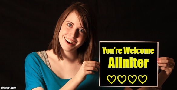 Overly Attached Girlfriend Blank Sign Craziness | You're Welcome Allniter ♡♡♡♡ | image tagged in overly attached girlfriend blank sign craziness | made w/ Imgflip meme maker