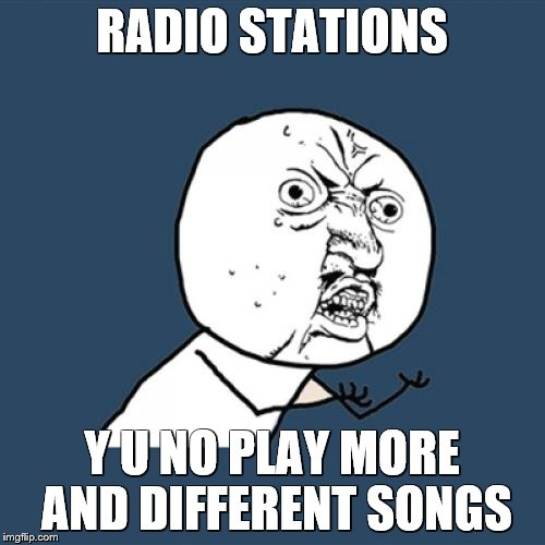 Y U No Meme | RADIO STATIONS Y U NO PLAY MORE AND DIFFERENT SONGS | image tagged in memes,y u no | made w/ Imgflip meme maker