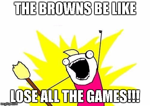 X All The Y Meme | THE BROWNS BE LIKE LOSE ALL THE GAMES!!! | image tagged in memes,x all the y | made w/ Imgflip meme maker