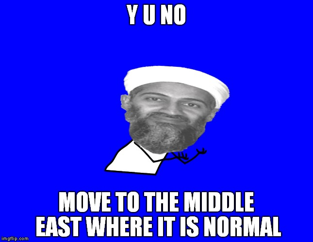 Y U NO MOVE TO THE MIDDLE EAST WHERE IT IS NORMAL | made w/ Imgflip meme maker