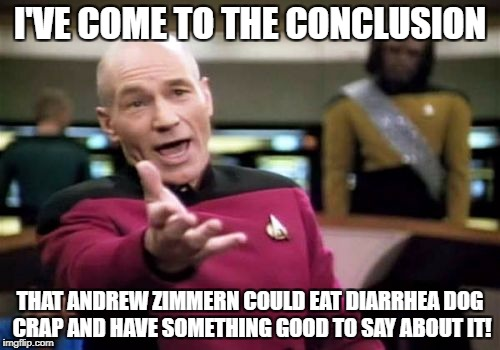 Picard Wtf Meme | I'VE COME TO THE CONCLUSION THAT ANDREW ZIMMERN COULD EAT DIARRHEA DOG CRAP AND HAVE SOMETHING GOOD TO SAY ABOUT IT! | image tagged in memes,picard wtf | made w/ Imgflip meme maker