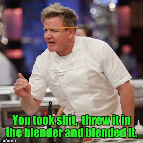 You took shit,  threw it in the blender and blended it. | made w/ Imgflip meme maker
