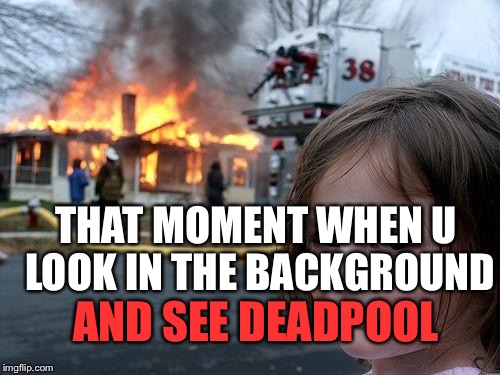 Disaster Girl Meme | THAT MOMENT WHEN U LOOK IN THE BACKGROUND AND SEE DEADPOOL | image tagged in memes,disaster girl | made w/ Imgflip meme maker