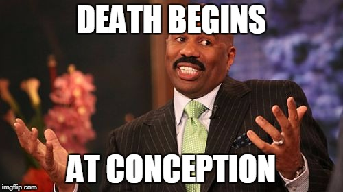Steve Harvey Meme | DEATH BEGINS AT CONCEPTION | image tagged in memes,steve harvey | made w/ Imgflip meme maker