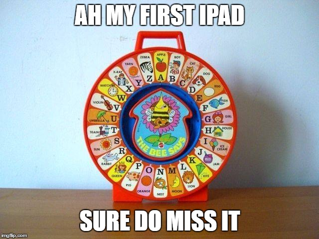 Ipad | AH MY FIRST IPAD SURE DO MISS IT | image tagged in ipad | made w/ Imgflip meme maker