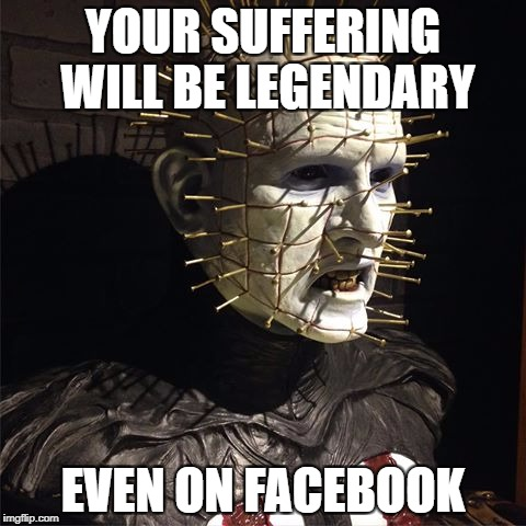 YOUR SUFFERING WILL BE LEGENDARY EVEN ON FACEBOOK | image tagged in suffering,legendary,pinhead,hellraiser,your suffering will be legendary,hell | made w/ Imgflip meme maker
