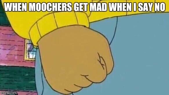 Arthur Fist Meme | WHEN MOOCHERS GET MAD WHEN I SAY NO | image tagged in memes,arthur fist | made w/ Imgflip meme maker
