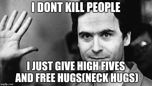 ted bundy greeting | I DONT KILL PEOPLE I JUST GIVE HIGH FIVES AND FREE HUGS(NECK HUGS) | image tagged in ted bundy greeting | made w/ Imgflip meme maker