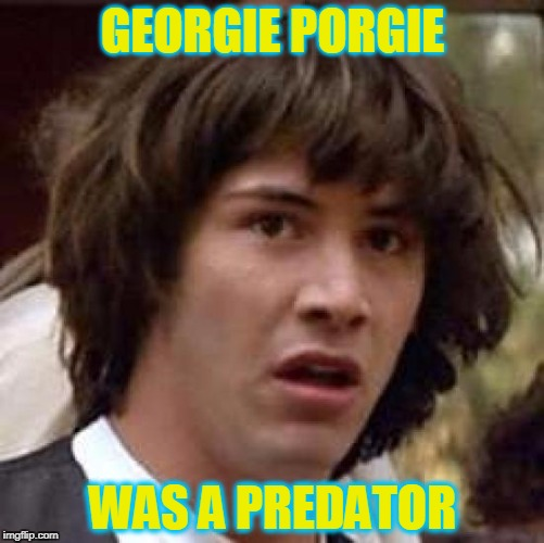Mother Goose tried to warn us! | GEORGIE PORGIE WAS A PREDATOR | image tagged in memes,conspiracy keanu,predator,sexual harassment,nursery rhymes | made w/ Imgflip meme maker