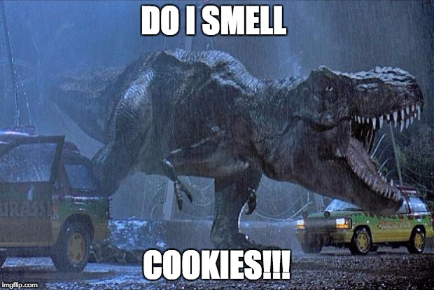 jurassic park t rex | DO I SMELL COOKIES!!! | image tagged in jurassic park t rex | made w/ Imgflip meme maker