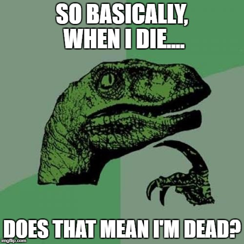 Philosoraptor Meme | SO BASICALLY, WHEN I DIE.... DOES THAT MEAN I'M DEAD? | image tagged in memes,philosoraptor | made w/ Imgflip meme maker
