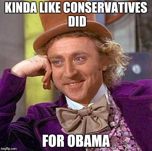 Creepy Condescending Wonka Meme | KINDA LIKE CONSERVATIVES DID FOR OBAMA | image tagged in memes,creepy condescending wonka | made w/ Imgflip meme maker