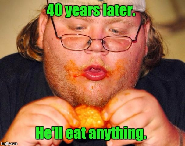 40 years later. He'll eat anything. | made w/ Imgflip meme maker