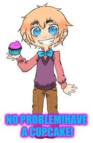 NO PROBLEM!HAVE A CUPCAKE! | made w/ Imgflip meme maker