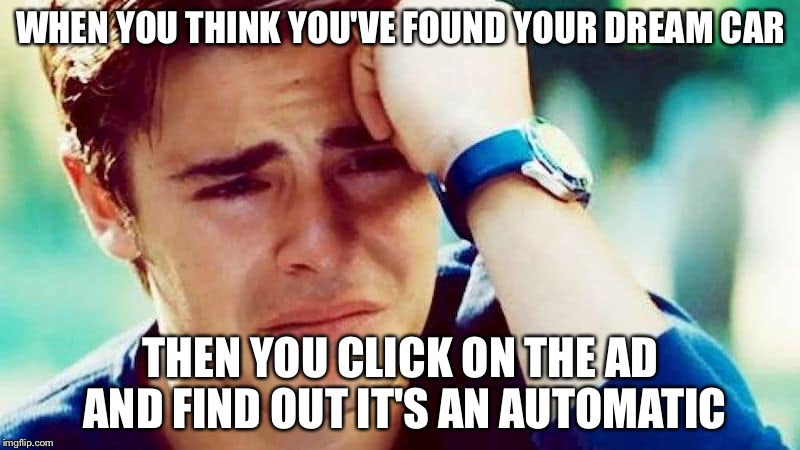 WHEN YOU THINK YOU'VE FOUND YOUR DREAM CAR THEN YOU CLICK ON THE AD AND FIND OUT IT'S AN AUTOMATIC | image tagged in distraught | made w/ Imgflip meme maker