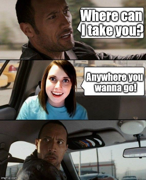 My first Overly Attached Girlfriend meme for OAG weekend... | Where can I take you? Anywhere you wanna go! | image tagged in the rock driving overly attached girlfriend,overly attached girlfriend weekend | made w/ Imgflip meme maker