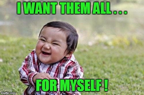 Evil Toddler Meme | I WANT THEM ALL . . . FOR MYSELF ! | image tagged in memes,evil toddler | made w/ Imgflip meme maker