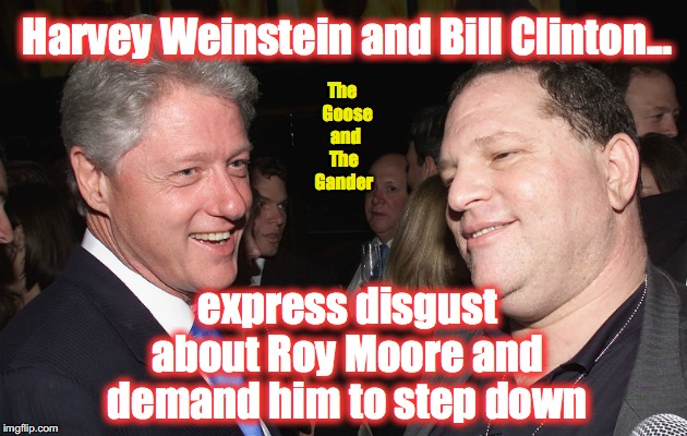 Harvey Weinstein and Bill Clinton... express disgust about Roy Moore and demand him to step down The   Goose  and The Gander | image tagged in bill clinton and harvey weinstein | made w/ Imgflip meme maker