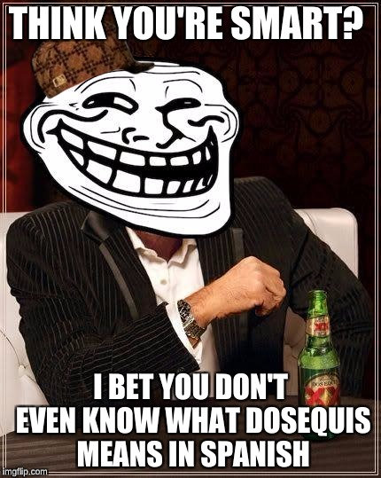 trollface interesting man | THINK YOU'RE SMART? I BET YOU DON'T EVEN KNOW WHAT DOSEQUIS MEANS IN SPANISH | image tagged in trollface interesting man,scumbag | made w/ Imgflip meme maker