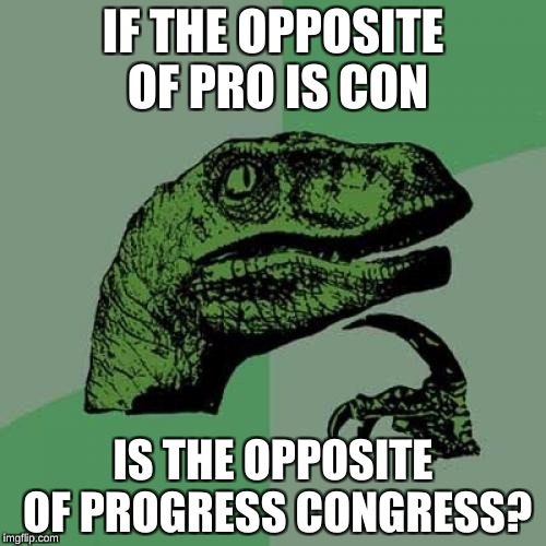 Philosorapter | IF THE OPPOSITE OF PRO IS CON IS THE OPPOSITE OF PROGRESS CONGRESS? | image tagged in memes,philosoraptor | made w/ Imgflip meme maker