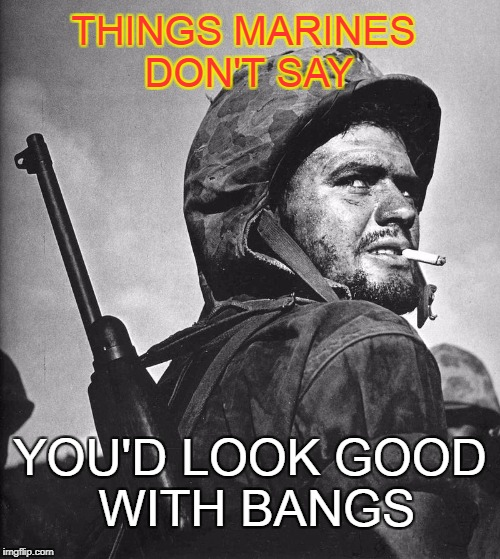More Marine sayings | THINGS MARINES DON'T SAY YOU'D LOOK GOOD WITH BANGS | image tagged in us marine smokin a stoughie | made w/ Imgflip meme maker