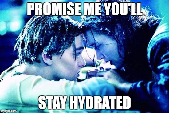 Titanic Raft | PROMISE ME YOU'LL STAY HYDRATED | image tagged in titanic raft | made w/ Imgflip meme maker