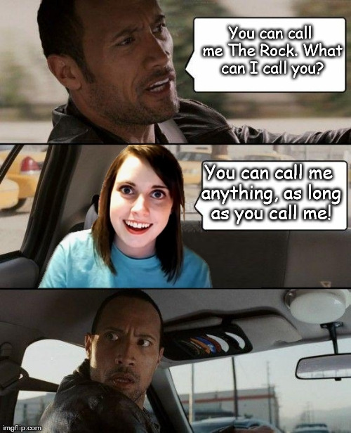 Overly Attached Girlfriend has some tired pick-up lines... | You can call me The Rock. What can I call you? You can call me anything, as long as you call me! | image tagged in the rock driving overly attached girlfriend,overly attached girlfriend weekend | made w/ Imgflip meme maker