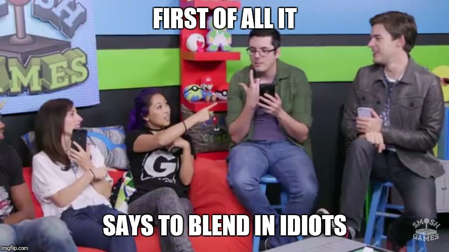 FIRST OF ALL IT SAYS TO BLEND IN IDIOTS | image tagged in blend in idiots | made w/ Imgflip meme maker