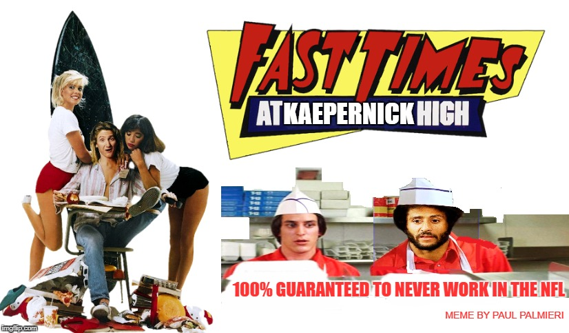 Fast Times at Kaepernick High | MEME BY PAUL PALMIERI | image tagged in colin kaepernick,nfl memes,colin kaepernick oppressed,funny memes,kaepernick,no job | made w/ Imgflip meme maker