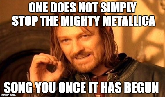 One Does Not Simply Meme | ONE DOES NOT SIMPLY STOP THE MIGHTY METALLICA SONG YOU ONCE IT HAS BEGUN | image tagged in memes,one does not simply | made w/ Imgflip meme maker