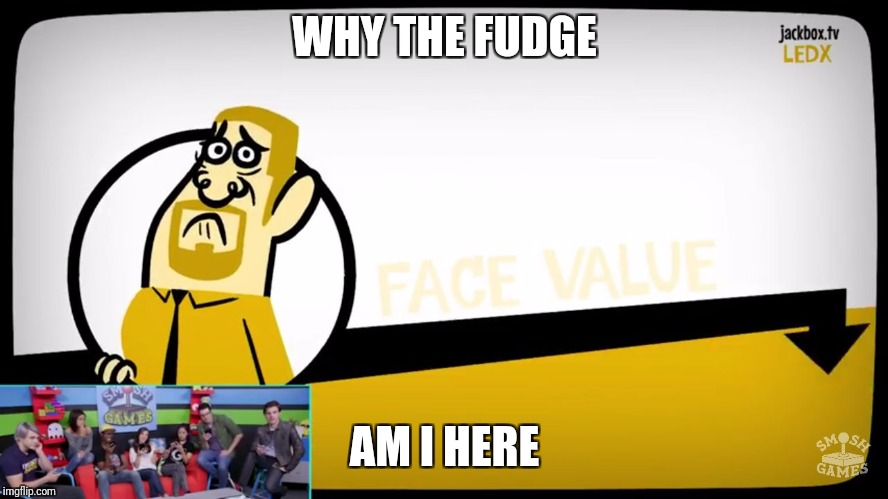 WHY THE FUDGE AM I HERE | image tagged in why the fuck am i here/doing this | made w/ Imgflip meme maker