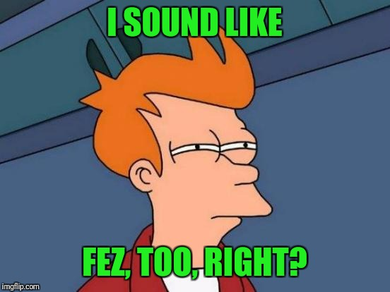 Futurama Fry Meme | I SOUND LIKE FEZ, TOO, RIGHT? | image tagged in memes,futurama fry | made w/ Imgflip meme maker
