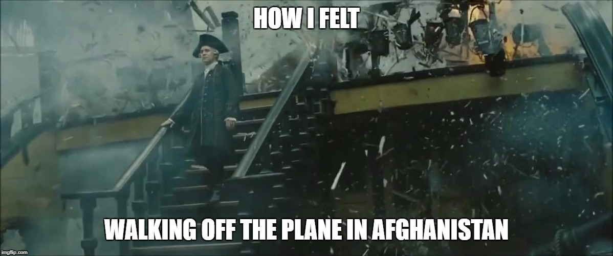 HOW I FELT WALKING OFF THE PLANE IN AFGHANISTAN | image tagged in hms endeavor,war,veterans,day,afghanistan | made w/ Imgflip meme maker