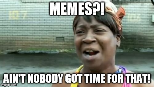Aint Nobody Got Time For That Meme | MEMES?! AIN'T NOBODY GOT TIME FOR THAT! | image tagged in memes,aint nobody got time for that | made w/ Imgflip meme maker