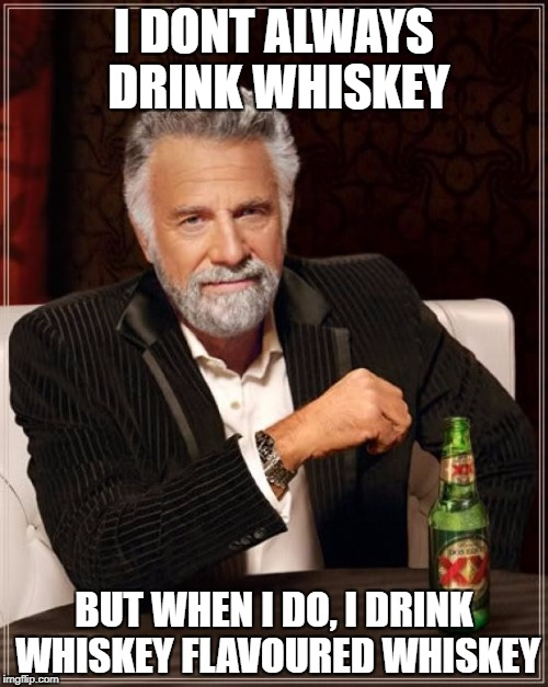 The Most Interesting Man In The World | I DONT ALWAYS DRINK WHISKEY BUT WHEN I DO, I DRINK WHISKEY FLAVOURED WHISKEY | image tagged in memes,the most interesting man in the world | made w/ Imgflip meme maker