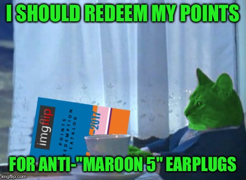 "RayCat redeeming points | I SHOULD REDEEM MY POINTS FOR ANTI-""MAROON 5"" EARPLUGS 