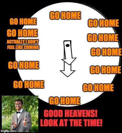 Good Heavens,Just Look At The Time | GOOD HEAVENS! LOOK AT THE TIME! GO HOME GO HOME GO HOME GO HOME GO HOME ACTUALLY I DON'T FEEL LIKE COMING GO HOME GO HOME GO HOME GO HOME GO | image tagged in good heavens,just look at the time | made w/ Imgflip meme maker