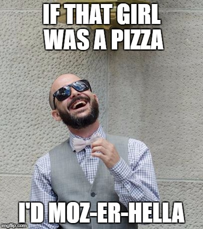 IF THAT GIRL WAS A PIZZA I'D MOZ-ER-HELLA | image tagged in bad joke boyfriend | made w/ Imgflip meme maker
