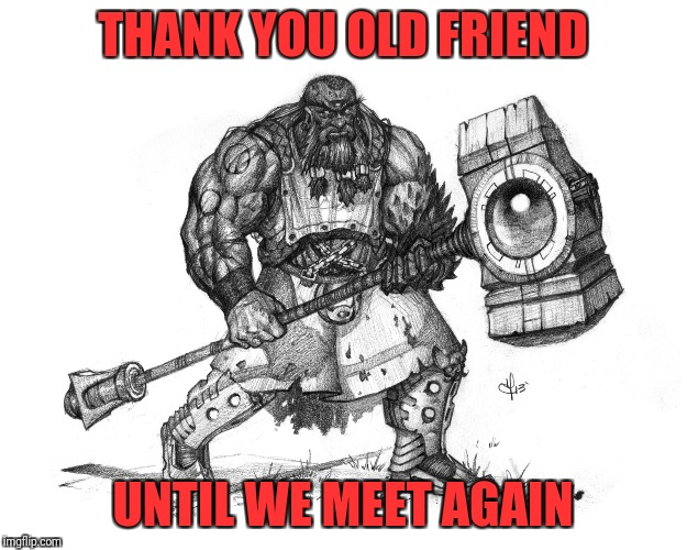 Troll Smasher | THANK YOU OLD FRIEND UNTIL WE MEET AGAIN | image tagged in troll smasher | made w/ Imgflip meme maker