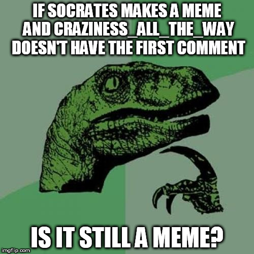 Philosoraptor Meme | IF SOCRATES MAKES A MEME AND CRAZINESS_ALL_THE_WAY DOESN'T HAVE THE FIRST COMMENT IS IT STILL A MEME? | image tagged in memes,philosoraptor | made w/ Imgflip meme maker
