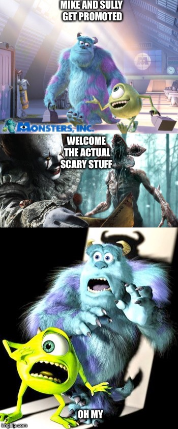 Mike And Sully finally get promoted | MIKE AND SULLY GET PROMOTED WELCOME THE ACTUAL SCARY STUFF OH MY | image tagged in monsters inc,horror | made w/ Imgflip meme maker