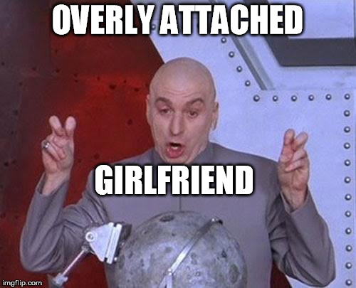 Dr Evil Laser Meme | OVERLY ATTACHED GIRLFRIEND | image tagged in memes,dr evil laser | made w/ Imgflip meme maker