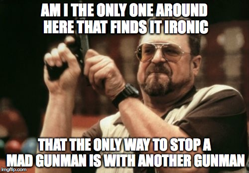 Am I The Only One Around Here Meme | AM I THE ONLY ONE AROUND HERE THAT FINDS IT IRONIC THAT THE ONLY WAY TO STOP A MAD GUNMAN IS WITH ANOTHER GUNMAN | image tagged in memes,am i the only one around here | made w/ Imgflip meme maker