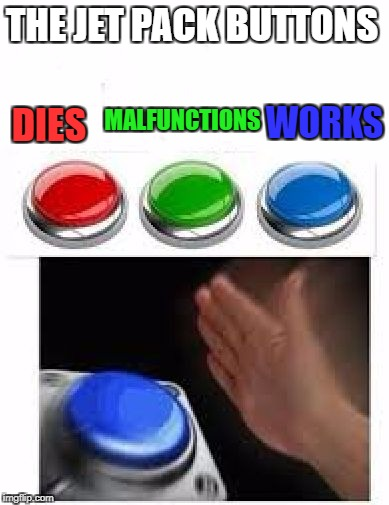 Red Green Blue Buttons | THE JET PACK BUTTONS DIES MALFUNCTIONS WORKS | image tagged in red green blue buttons | made w/ Imgflip meme maker